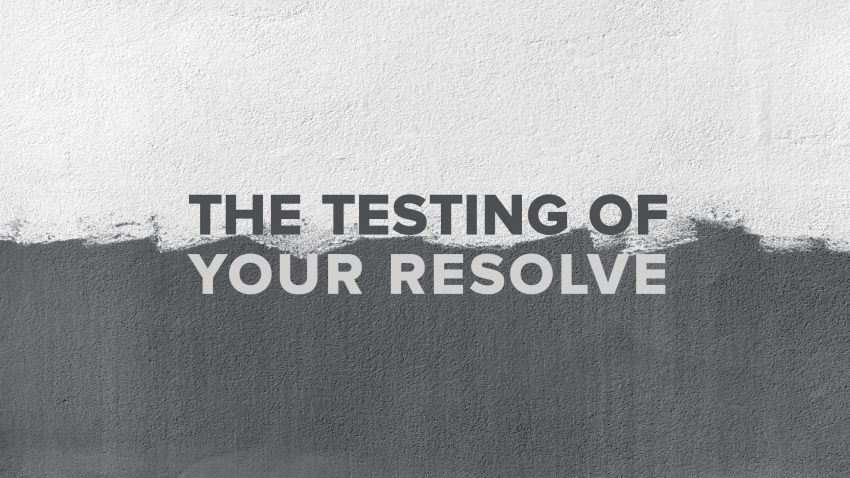 The Testing of Your Resolve