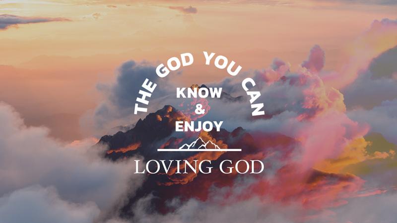 The God You Can Know & Enjoy: Loving God