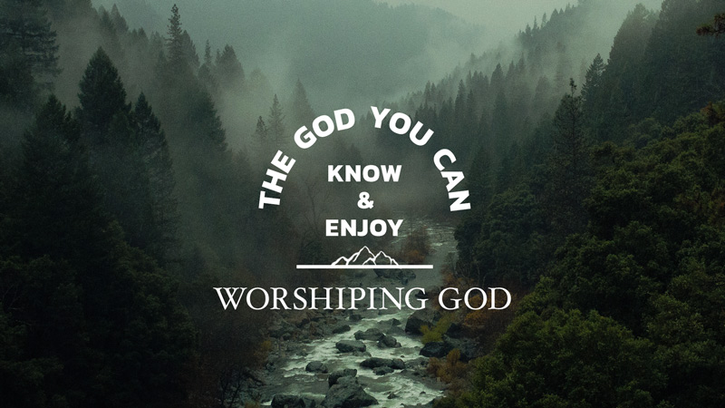 The God You Can Know & Enjoy: Worshiping God