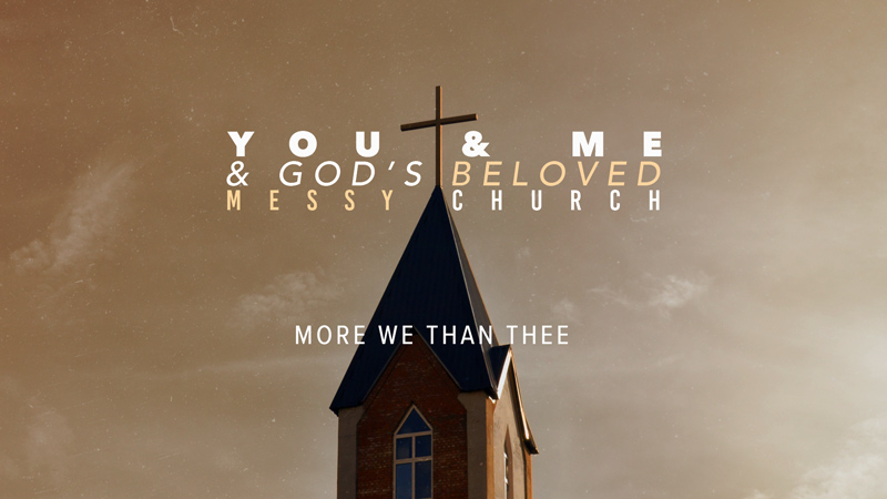 You & Me & God's Messy Church: More We Than Thee