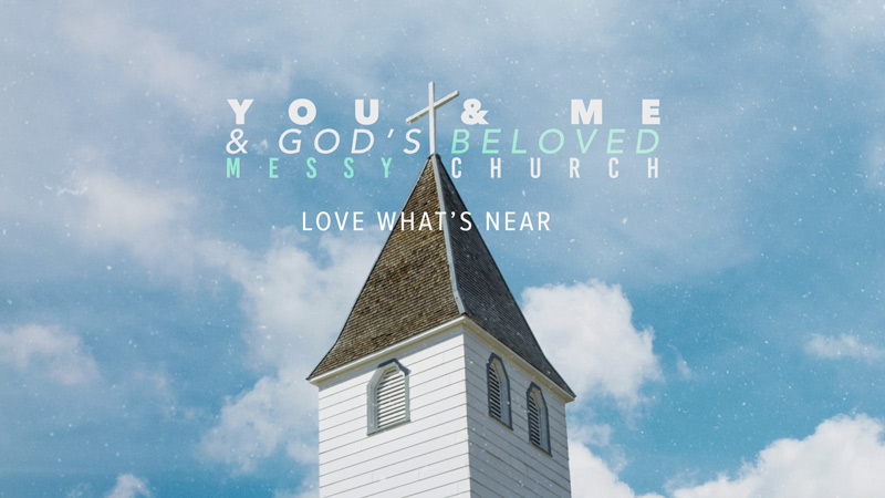 You & Me & God's Messy Church: Love What's Near