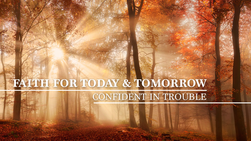 Faith for Today & Tomorrow: Confident in Trouble