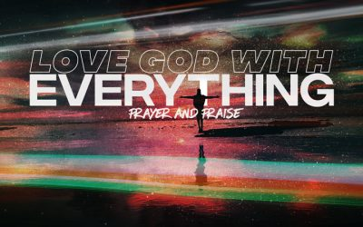 Love God With Everything: Prayer And Praise