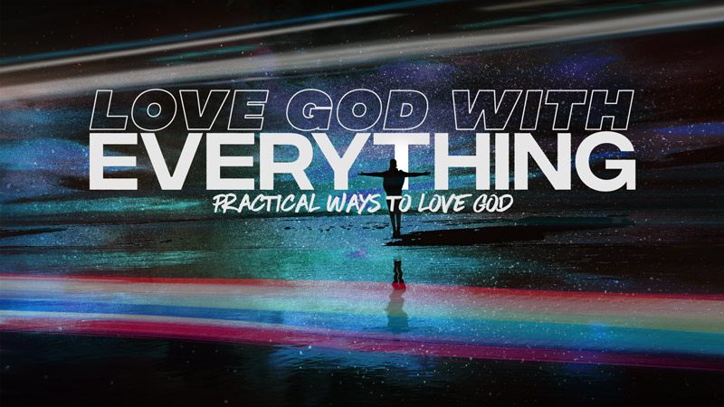 Love God With Everything: Practical Ways to Love God